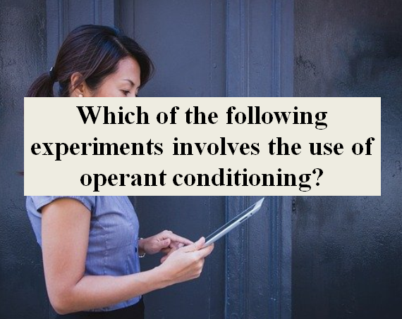 Which of the following experiments involves the use of operant conditioning? | Psychology